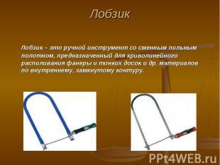 Лобзик Лобзик – это ручной инструмент со сменным пильным полотном, предназначенн