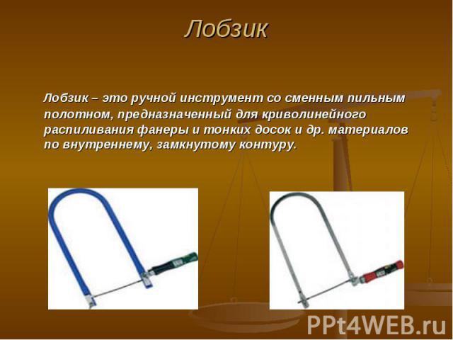 Лобзик Лобзик – это ручной инструмент со сменным пильным полотном, предназначенный для криволинейного распиливания фанеры и тонких досок и др. материалов по внутреннему, замкнутому контуру.