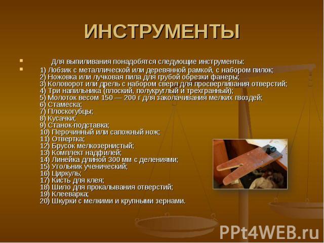 ИНСТРУМЕНТЫ  Для выпиливания понадобятся следующие инструменты: 1) Лобзик с металлической или деревянной рамкой, с набором пилок;2) Ножовка или лучковая пила для грубой обрезки фанеры;3) Коловорот или дрель с набором сверл для просверл…