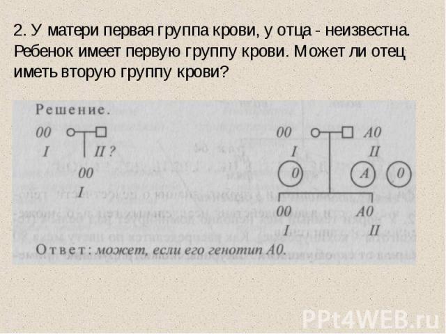 2. У матери первая группа крови, у отца - неизвестна. Ребенок имеет первую группу крови. Может ли отец иметь вторую группу крови?