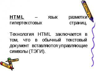 HTML – язык разметки гипертекстовых страниц.Технология HTML заключается в том, ч