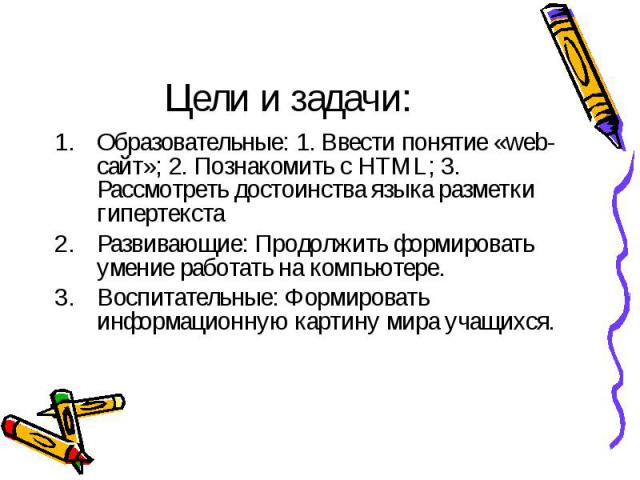 Цели и задачи: Образовательные: 1. Ввести понятие «web-сайт»; 2. Познакомить с HTML; 3. Рассмотреть достоинства языка разметки гипертекстаРазвивающие: Продолжить формировать умение работать на компьютере.Воспитательные: Формировать информационную ка…