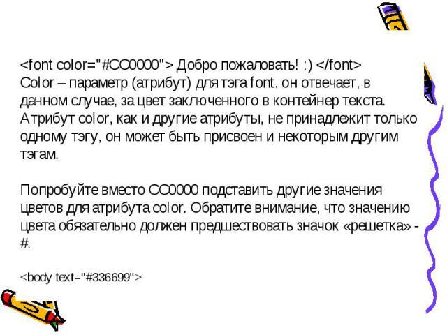 Добро пожаловать! :) Color – параметр (атрибут) для тэга font, он отвечает, в данном случае, за цвет заключенного в контейнер текста.Атрибут color, как и другие атрибуты, не принадлежит только одному тэгу, он может быть присвоен и некоторым другим …