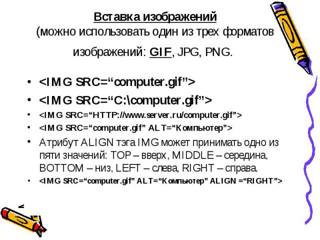 Вставка изображений(можно использовать один из трех форматов изображений: GIF, JPG, PNG. Атрибут ALIGN тэга IMG может принимать одно из пяти значений: TOP – вверх, MIDDLE – середина, BOTTOM – низ, LEFT – слева, RIGHT – справа.