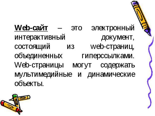 Web-сайт – это электронный интерактивный документ, состоящий из web-страниц, объединенных гиперссылками. Web-страницы могут содержать мультимедийные и динамические объекты.