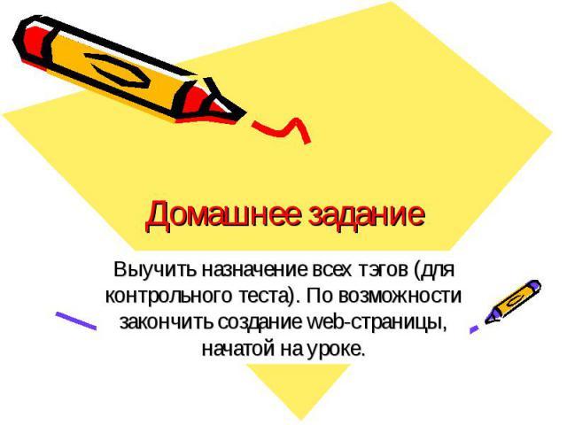Домашнее задание Выучить назначение всех тэгов (для контрольного теста). По возможности закончить создание web-страницы, начатой на уроке.