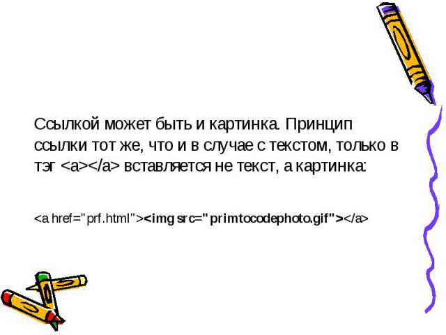 Ссылкой может быть и картинка. Принцип ссылки тот же, что и в случае с текстом, только в тэг  вставляется не текст, а картинка: