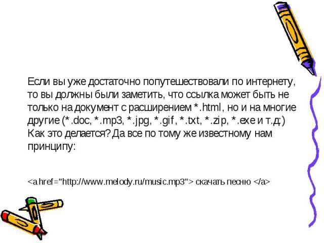 Если вы уже достаточно попутешествовали по интернету, то вы должны были заметить, что ссылка может быть не только на документ с расширением *.html, но и на многие другие (*.doc, *.mp3, *.jpg, *.gif, *.txt, *.zip, *.exe и т.д:) Как это делается? Да в…