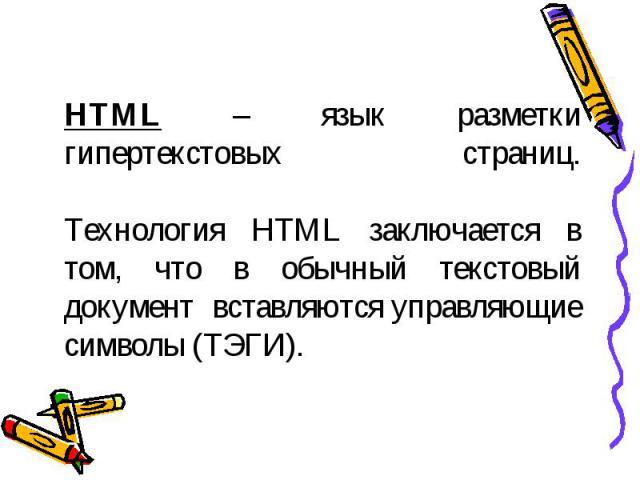 HTML – язык разметки гипертекстовых страниц.Технология HTML заключается в том, что в обычный текстовый документ вставляются управляющие символы (ТЭГИ).