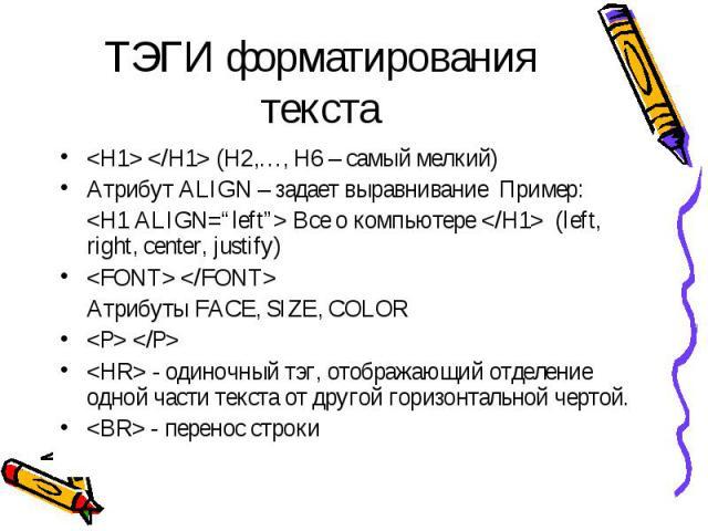 ТЭГИ форматирования текста   (H2,…, H6 – самый мелкий)Атрибут ALIGN – задает выравнивание Пример: Все о компьютере  (left, right, center, justify) Атрибуты FACE, SIZE, COLOR  - одиночный тэг, отображающий отделение одной части текста от другой гориз…