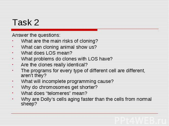 Task 2 Answer the questions:What are the main risks of cloning?What can cloning animal show us?What does LOS mean?What problems do clones with LOS have?Are the clones really identical?The programs for every type of different cell are different, aren…