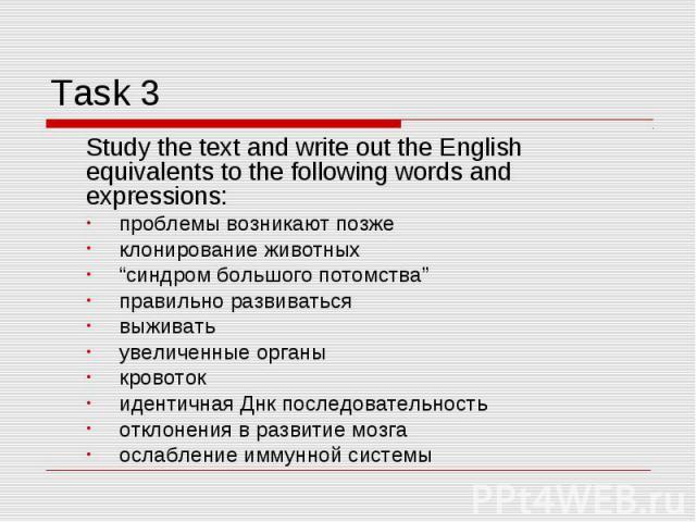 """Task 3 Study the text and write out the English equivalents to the following words and expressions: проблемы возникают позжеклонирование животных """"синдром большого потомства""""правильно развиватьсявыживатьувеличенные органыкровотокидентичная Днк после…"""