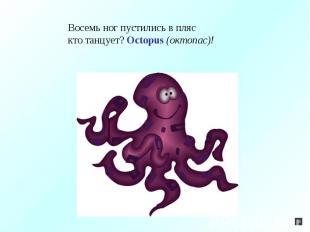 Восемь ног пустились в пляскто танцует? Octopus (октопас)!