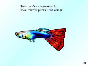 Что ты рыбка все молчишь?По-английски рыбка – fish (фиш).