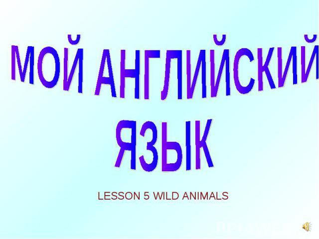 МОЙ АНГЛИЙСКИЙ ЯЗЫКLESSON 5 WILD ANIMALS
