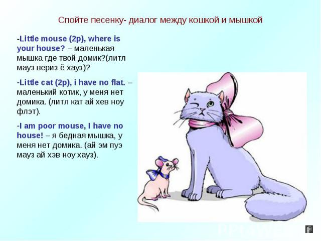Спойте песенку- диалог между кошкой и мышкой -Little mouse (2p), where is your house? – маленькая мышка где твой домик?(литл мауз вериз ё хауз)?Little cat (2p), i have no flat. –маленький котик, у меня нет домика. (литл кат ай хев ноу флэт). I am po…
