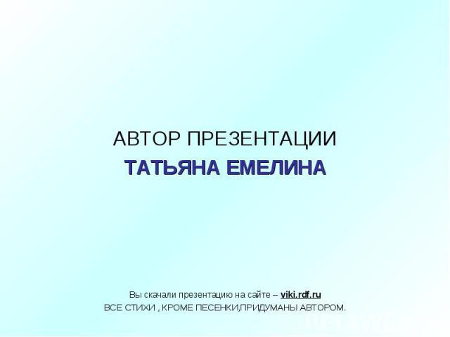 АВТОР ПРЕЗЕНТАЦИИТАТЬЯНА ЕМЕЛИНА Вы скачали презентацию на сайте – viki.rdf.ruВСЕ СТИХИ , КРОМЕ ПЕСЕНКИ,ПРИДУМАНЫ АВТОРОМ.