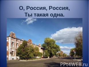 О, Россия, Россия,Ты такая одна.