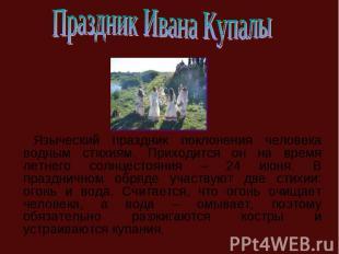 Праздник Ивана Купалы Языческий праздник поклонения человека водным стихиям. При