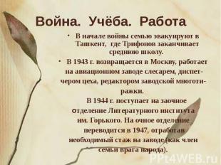 Война. Учёба. Работа В начале войны семью эвакуируют в Ташкент, где Трифонов зак