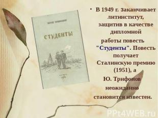 """В 1949 г. заканчивает литинститут, защитив в качестве дипломнойработы повесть """"С"""