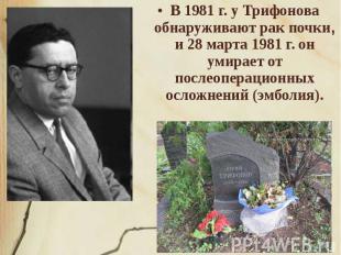 В 1981 г. у Трифонова обнаруживают рак почки, и 28 марта 1981 г. он умирает от п