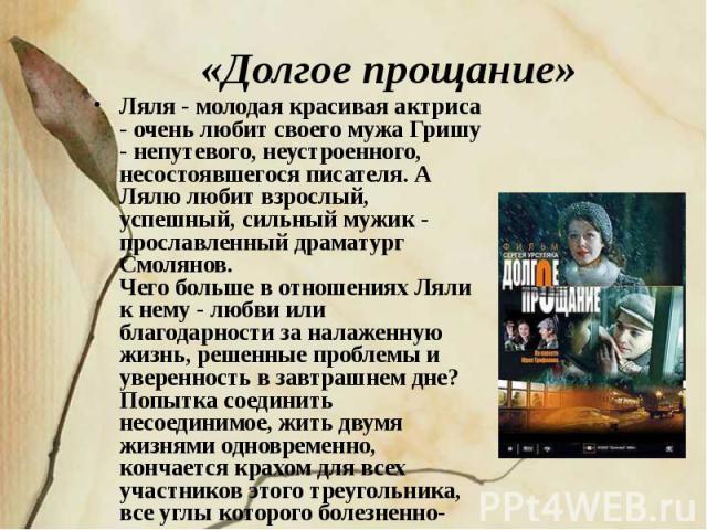 «Долгое прощание» Ляля - молодая красивая актриса - очень любит своего мужа Гришу - непутевого, неустроенного, несостоявшегося писателя. А Лялю любит взрослый, успешный, сильный мужик - прославленный драматург Смолянов.Чего больше в отношениях Ляли …