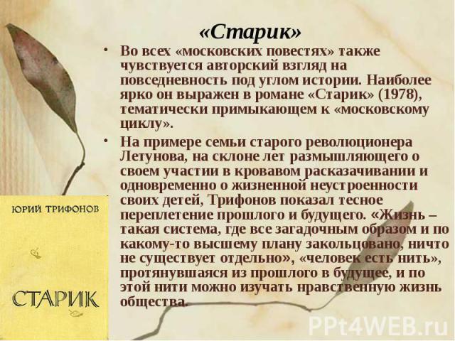 «Старик» Во всех «московских повестях» также чувствуется авторский взгляд на повседневность под углом истории. Наиболее ярко он выражен в романе «Старик» (1978), тематически примыкающем к «московскому циклу». На примере семьи старого революционера Л…