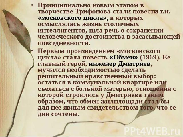 Принципиально новым этапом в творчестве Трифонова стали повести т.н. «московского цикла», в которых осмыслялась жизнь столичных интеллигентов, шла речь о сохранении человеческого достоинства в засасывающей повседневности. Первым произведением «моско…