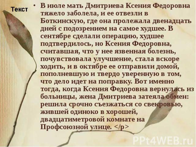 В июле мать Дмитриева Ксения Федоровна тяжело заболела, и ее отвезли в Боткинскую, где она пролежала двенадцать дней с подозрением на самое худшее. В сентябре сделали операцию, худшее подтвердилось, но Ксения Федоровна, считавшая, что у нее язвенная…