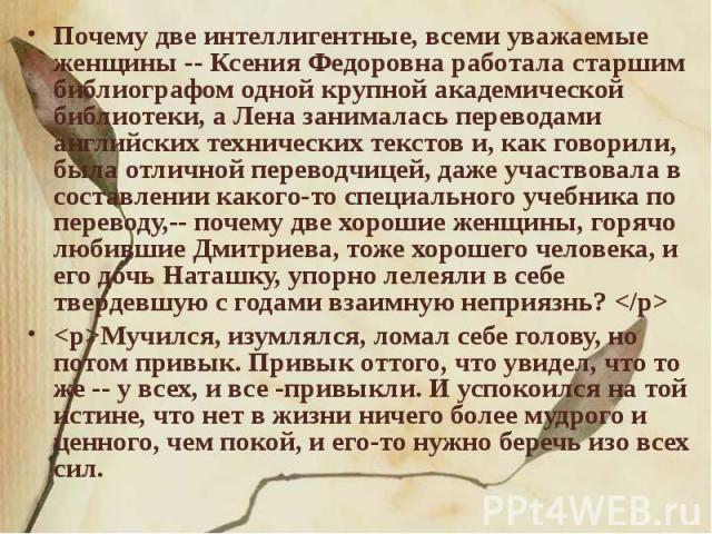 Почему две интеллигентные, всеми уважаемые женщины -- Ксения Федоровна работала старшим библиографом одной крупной академической библиотеки, а Лена занималась переводами английских технических текстов и, как говорили, была отличной переводчицей, даж…