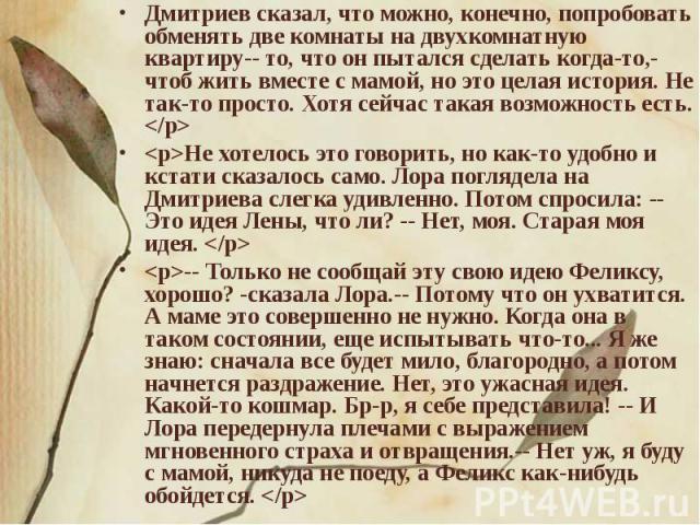 Дмитриев сказал, что можно, конечно, попробовать обменять две комнаты на двухкомнатную квартиру-- то, что он пытался сделать когда-то,-чтоб жить вместе с мамой, но это целая история. Не так-то просто. Хотя сейчас такая возможность есть. Не хотелось …