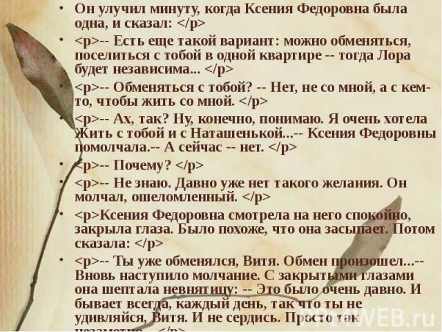 Он улучил минуту, когда Ксения Федоровна была одна, и сказал: -- Есть еще такой вариант: можно обменяться, поселиться с тобой в одной квартире -- тогда Лора будет независима... -- Обменяться с тобой? -- Нет, не со мной, а с кем-то, чтобы жить со мно…