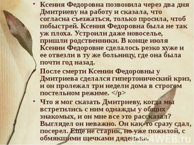 Ксения Федоровна позвонила через два дня Дмитриеву на работу и сказала, что согласна съезжаться, только просила, чтоб побыстрей. Ксения Федоровна была не так уж плоха. Устроили даже новоселье, пришли родственники. В конце июля Ксении Федоровне сдела…
