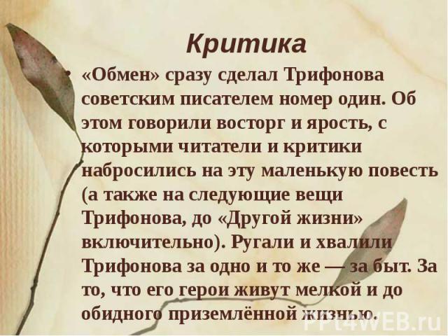 Критика «Обмен» сразу сделал Трифонова советским писателем номер один. Об этом говорили восторг и ярость, с которыми читатели и критики набросились на эту маленькую повесть (а также на следующие вещи Трифонова, до «Другой жизни» включительно). Ругал…