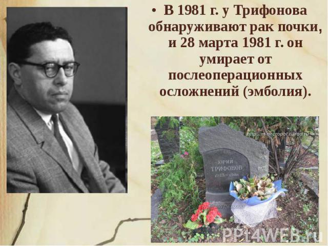 В 1981 г. у Трифонова обнаруживают рак почки, и 28 марта 1981 г. он умирает от послеоперационных осложнений (эмболия).