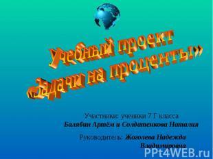 Учебный проект «Задачи на проценты»Участники: ученики 7 Г классаБалябин Артём и