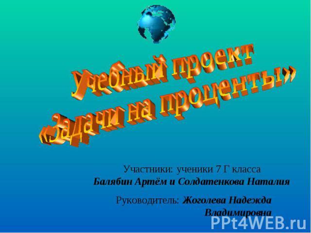 Учебный проект «Задачи на проценты»Участники: ученики 7 Г классаБалябин Артём и Солдатенкова Наталия