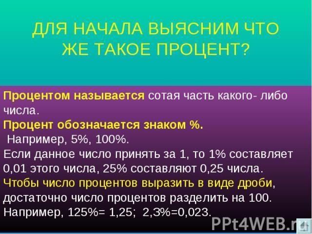 ДЛЯ НАЧАЛА ВЫЯСНИМ ЧТО ЖЕ ТАКОЕ ПРОЦЕНТ? Процентом называется сотая часть какого- либо числа. Процент обозначается знаком %. Например, 5%, 100%.Если данное число принять за 1, то 1% составляет 0,01 этого числа, 25% составляют 0,25 числа. Чтобы число…