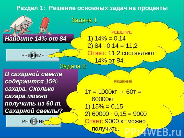 Раздел 1: Решение основных задач на процентыРЕШЕНИЕ14% = 0,142) 84 ∙ 0,14 = 11,2Ответ: 11,2 составляют 14% от 84.РЕШЕНИЕ1т = 1000кг → 60т = 60000кг15% = 0,152) 60000 ∙ 0,15 = 9000Ответ: 9000 кг можно получить. В сахарной свекле содержится 15% сахара…