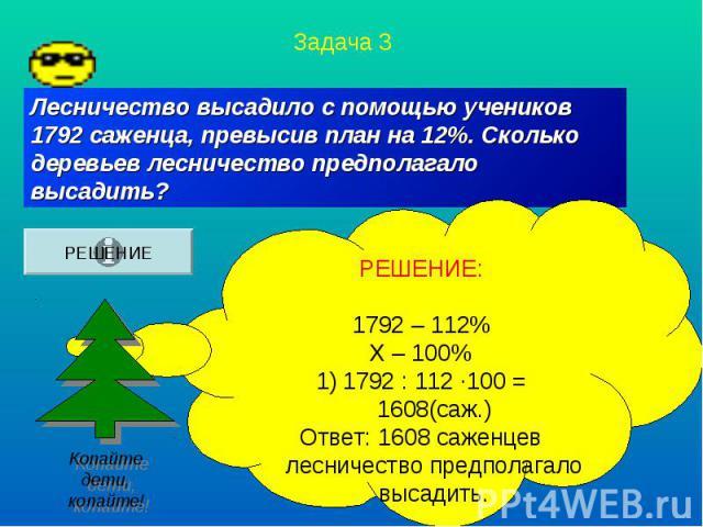 Лесничество высадило с помощью учеников 1792 саженца, превысив план на 12%. Сколько деревьев лесничество предполагало высадить?РЕШЕНИЕ:1792 – 112%Х – 100%1792 : 112 ·100 = 1608(саж.)Ответ: 1608 саженцев лесничество предполагало высадить.