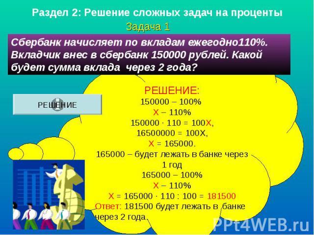 Раздел 2: Решение сложных задач на процен ты Сбербанк начисляет по вкладам ежегодно110%. Вкладчик внес в сбербанк 150000 рублей. Какой будет сумма вклада через 2 года?РЕШЕНИЕ:150000 – 100% Х – 110%150000 · 110 = 100Х,16500000 = 100Х,Х = 165000.16500…