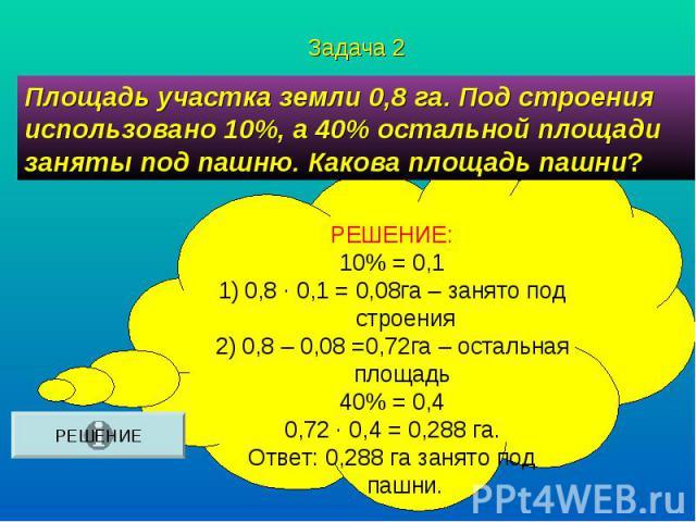 Площадь участка земли 0,8 га. Под строения использовано 10%, а 40% остальной площади заняты под пашню. Какова площадь пашни? РЕШЕНИЕ:10% = 0,10,8 ∙ 0,1 = 0,08га – занято под строения0,8 – 0,08 =0,72га – остальная площадь 40% = 0,40,72 ∙ 0,4 = 0,288 …