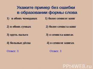 Укажите пример без ошибки в образовании формы слова в обоих чемоданах 1) более с