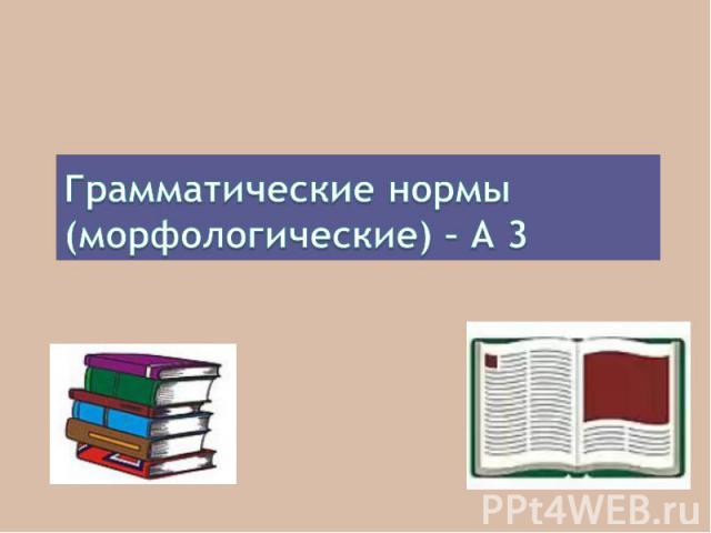 Грамматические нормы(морфологические) – А 3