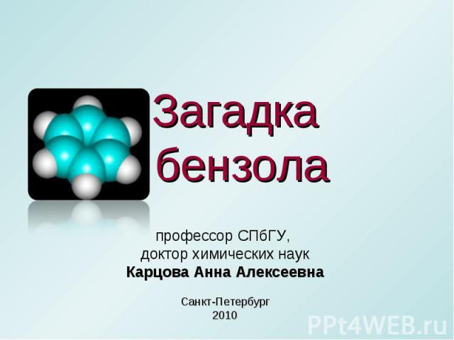 Загадка бензола профессор СПбГУ, доктор химических наукКарцова Анна АлексеевнаСанкт-Петербург2010