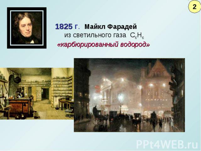 1825 г. Майкл Фарадей из светильного газа С6Н6 «карбюрированный водород»