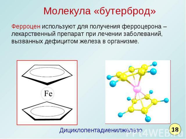 Молекула «бутерброд»Ферроцен используют для получения ферроцерона – лекарственный препарат при лечении заболеваний, вызванных дефицитом железа в организме. Дициклопентадиенилжелезо