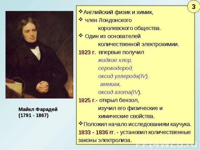 Английский физик и химик, член Лондонскогокоролевского общества. Один из основателей количественной электрохимии. 1823 г. впервые получил жидкие хлор, сероводород, оксид углерода(IV), аммиак, оксид азота(IV).1825 г.- открыл бензол, изучил его физиче…