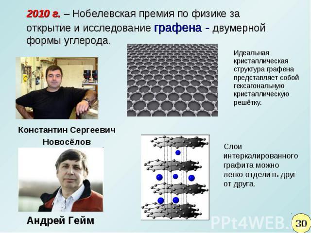 2010 г. – Нобелевская премия по физике за открытие и исследование графена - двумерной формы углерода.Идеальная кристаллическая структура графена представляет собой гексагональную кристаллическую решётку. Слои интеркалированного графита можно легко о…